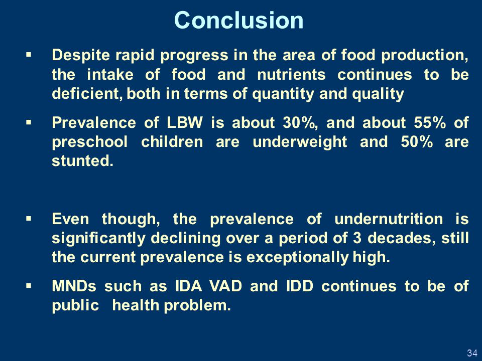 34 Conclusion  Despite rapid progress in the area of food production, the intake of food and nutrients continues to be deficient, both in terms of quantity and quality  Prevalence of LBW is about 30%, and about 55% of preschool children are underweight and 50% are stunted.