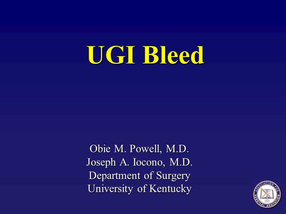 UGI Bleed Obie M. Powell, M.D. Joseph A. Iocono, M.D. Department of Surgery University of Kentucky