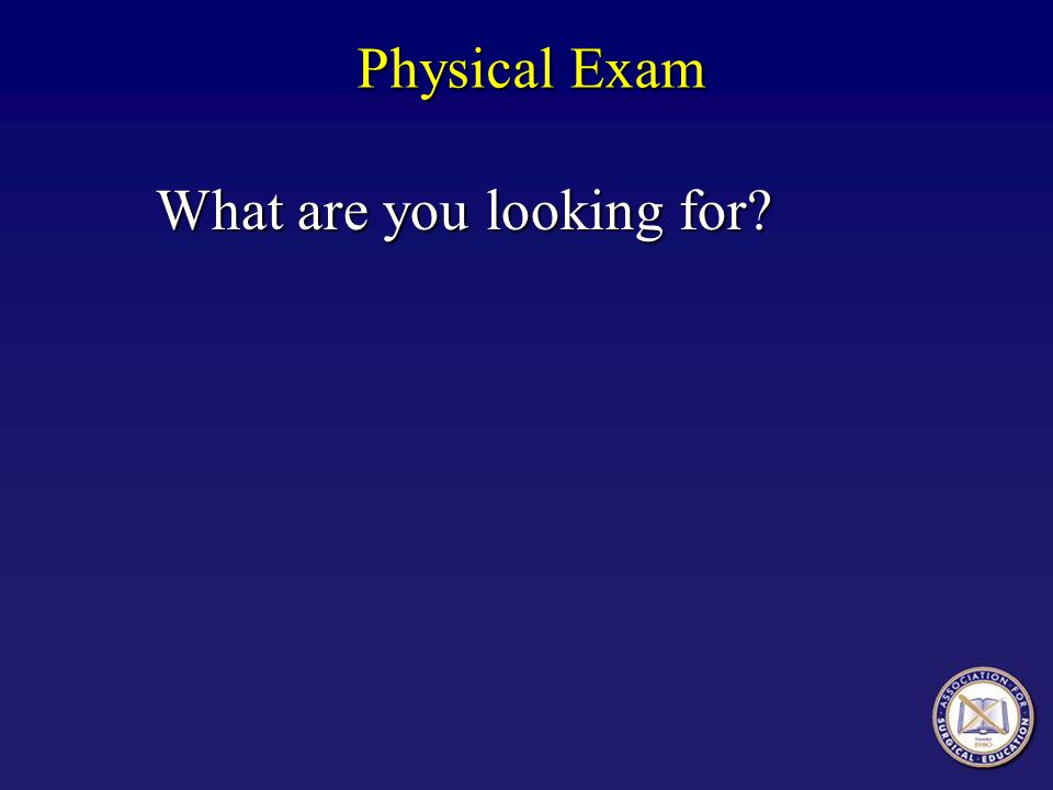 Physical Exam What are you looking for?