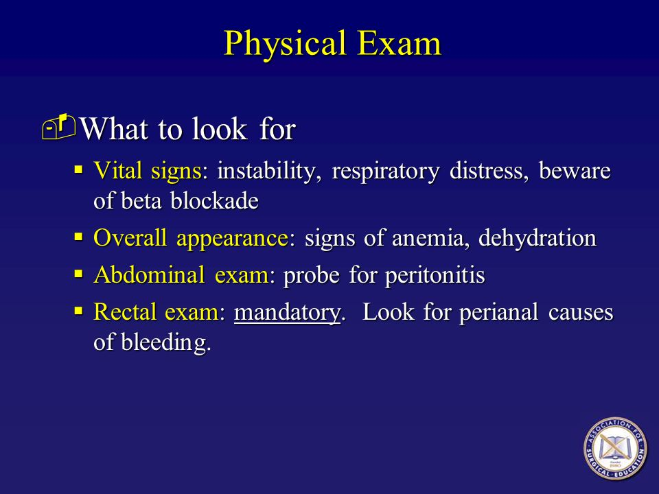 Physical Exam ­What to look for  Vital signs: instability, respiratory distress, beware of beta blockade  Overall appearance: signs of anemia, dehyd