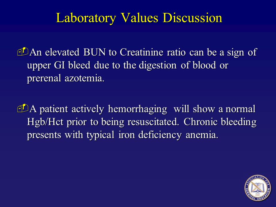 Laboratory Values Discussion ­An elevated BUN to Creatinine ratio can be a sign of upper GI bleed due to the digestion of blood or prerenal azotemia.