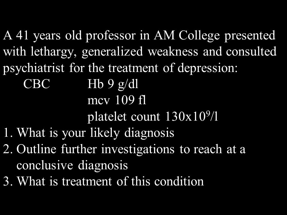 A 41 years old professor in AM College presented with lethargy, generalized weakness and consulted psychiatrist for the treatment of depression: CBC Hb 9 g/dl mcv 109 fl platelet count 130x10 9 /l 1.