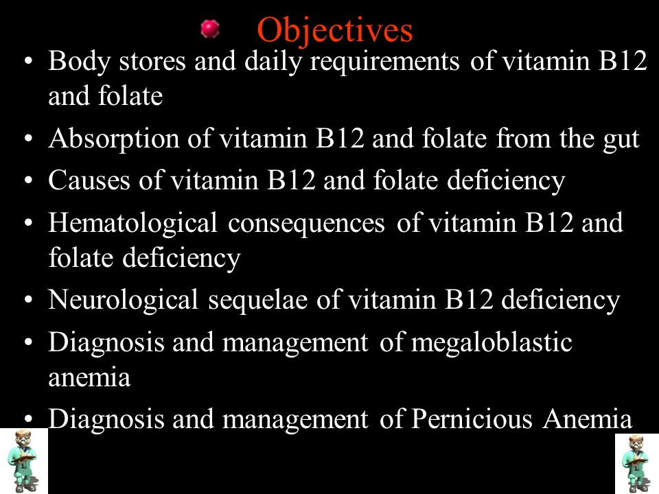 Objectives Body stores and daily requirements of vitamin B12 and folate Absorption of vitamin B12 and folate from the gut Causes of vitamin B12 and folate deficiency Hematological consequences of vitamin B12 and folate deficiency Neurological sequelae of vitamin B12 deficiency Diagnosis and management of megaloblastic anemia Diagnosis and management of Pernicious Anemia