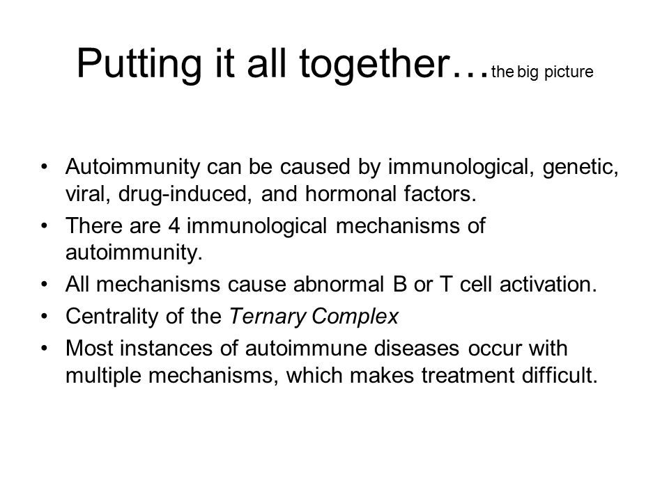 Putting it all together… the big picture Autoimmunity can be caused by immunological, genetic, viral, drug-induced, and hormonal factors. There are 4