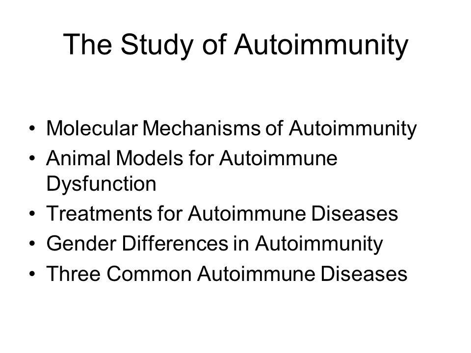 The Study of Autoimmunity Molecular Mechanisms of Autoimmunity Animal Models for Autoimmune Dysfunction Treatments for Autoimmune Diseases Gender Diff