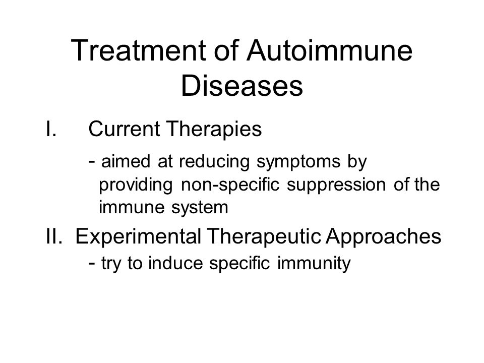 Treatment of Autoimmune Diseases I.Current Therapies - aimed at reducing symptoms by providing non-specific suppression of the immune system II. Exper