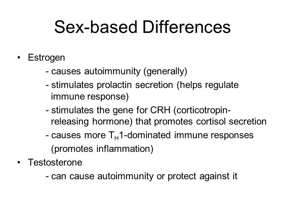 Sex-based Differences Estrogen - causes autoimmunity (generally) - stimulates prolactin secretion (helps regulate immune response) - stimulates the ge