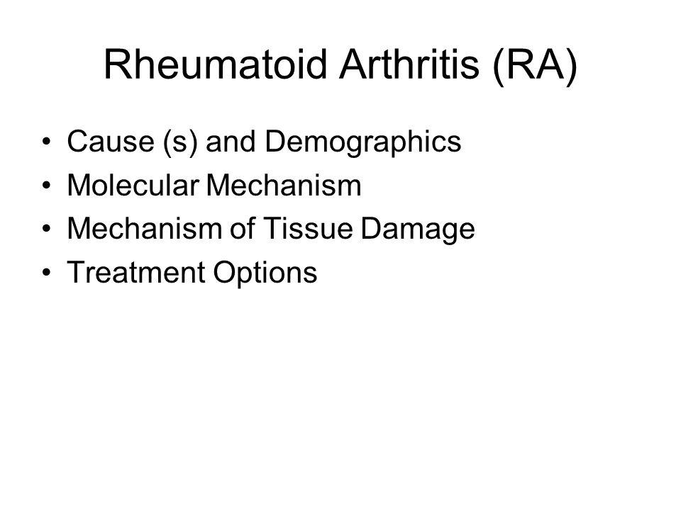 Rheumatoid Arthritis (RA) Cause (s) and Demographics Molecular Mechanism Mechanism of Tissue Damage Treatment Options