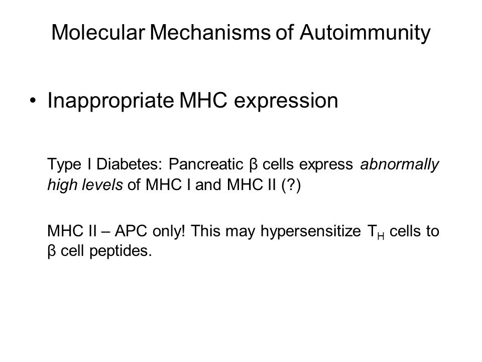 Molecular Mechanisms of Autoimmunity Inappropriate MHC expression Type I Diabetes: Pancreatic β cells express abnormally high levels of MHC I and MHC