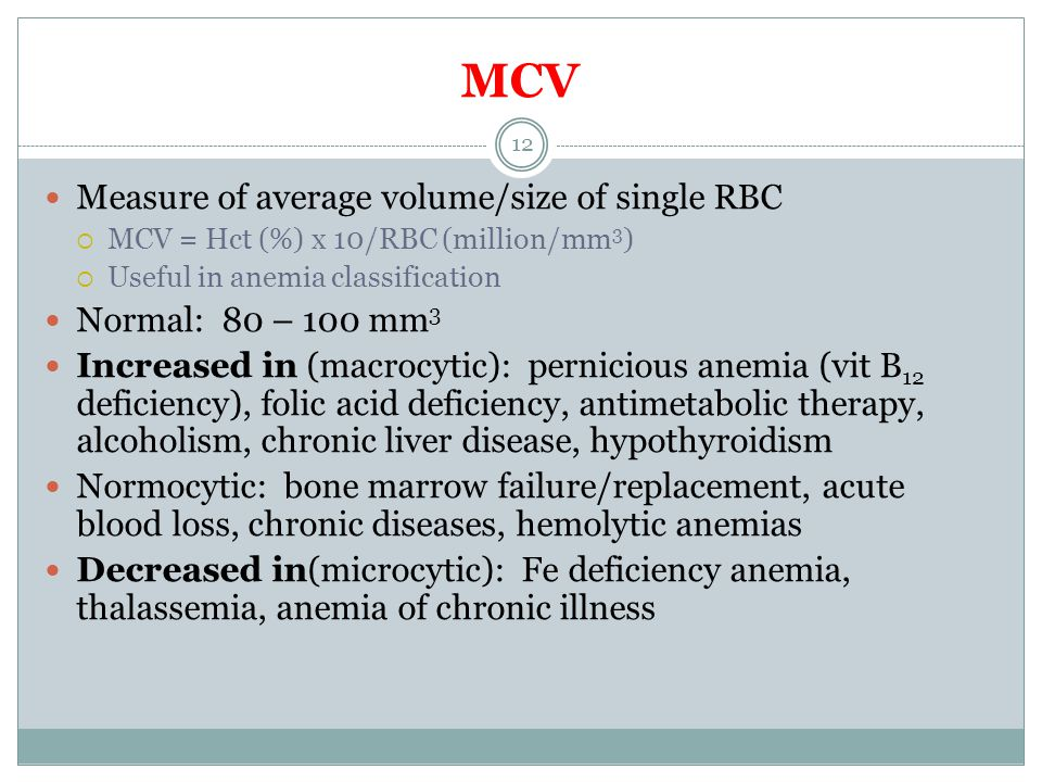 MCV Measure of average volume/size of single RBC  MCV = Hct (%) x 10/RBC (million/mm 3 )  Useful in anemia classification Normal: 80 – 100 mm 3 Incr