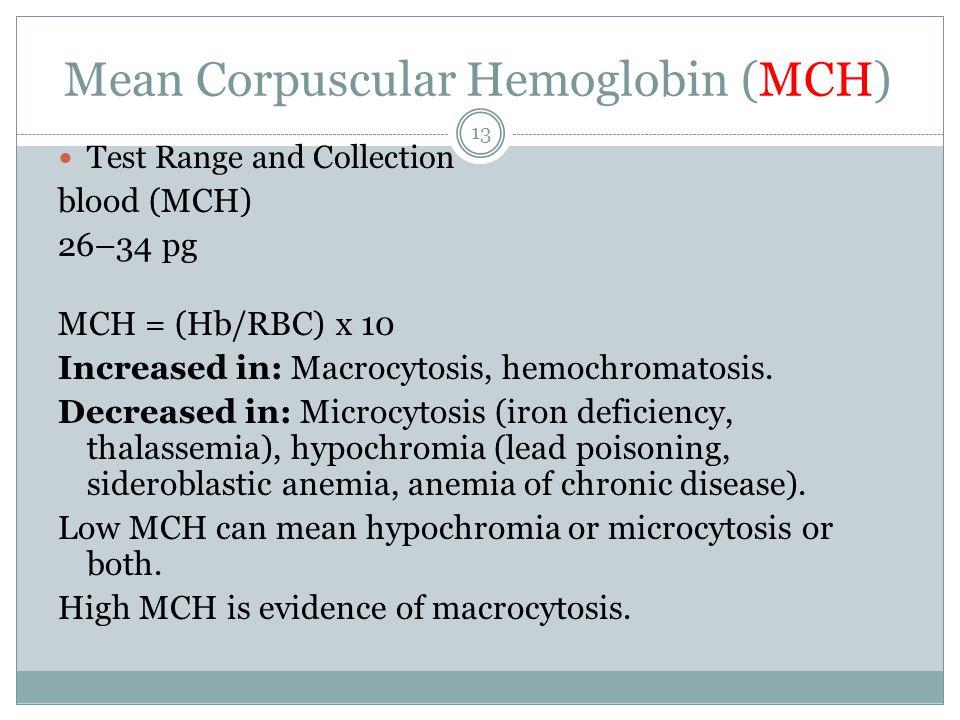 Mean Corpuscular Hemoglobin (MCH) Test Range and Collection blood (MCH) 26–34 pg MCH = (Hb/RBC) x 10 Increased in: Macrocytosis, hemochromatosis. Decr