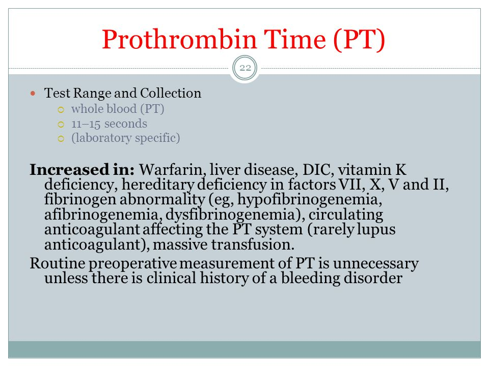Prothrombin Time (PT) Test Range and Collection  whole blood (PT)  11–15 seconds  (laboratory specific) Increased in: Warfarin, liver disease, DIC,
