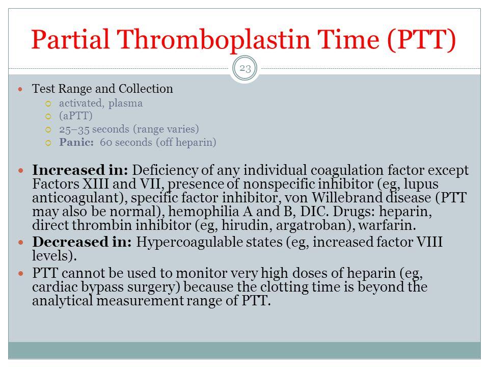 Partial Thromboplastin Time (PTT) Test Range and Collection  activated, plasma  (aPTT)  25–35 seconds (range varies)  Panic: 60 seconds (off hepar