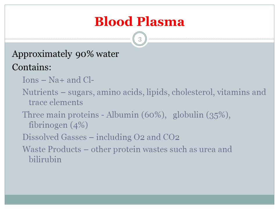 Blood Plasma Approximately 90% water Contains: Ions – Na+ and Cl- Nutrients – sugars, amino acids, lipids, cholesterol, vitamins and trace elements Th