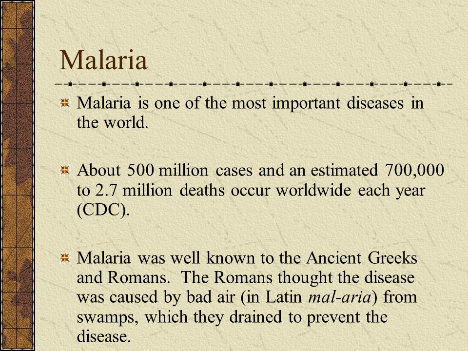 Malaria Malaria is one of the most important diseases in the world. About 500 million cases and an estimated 700,000 to 2.7 million deaths occur world