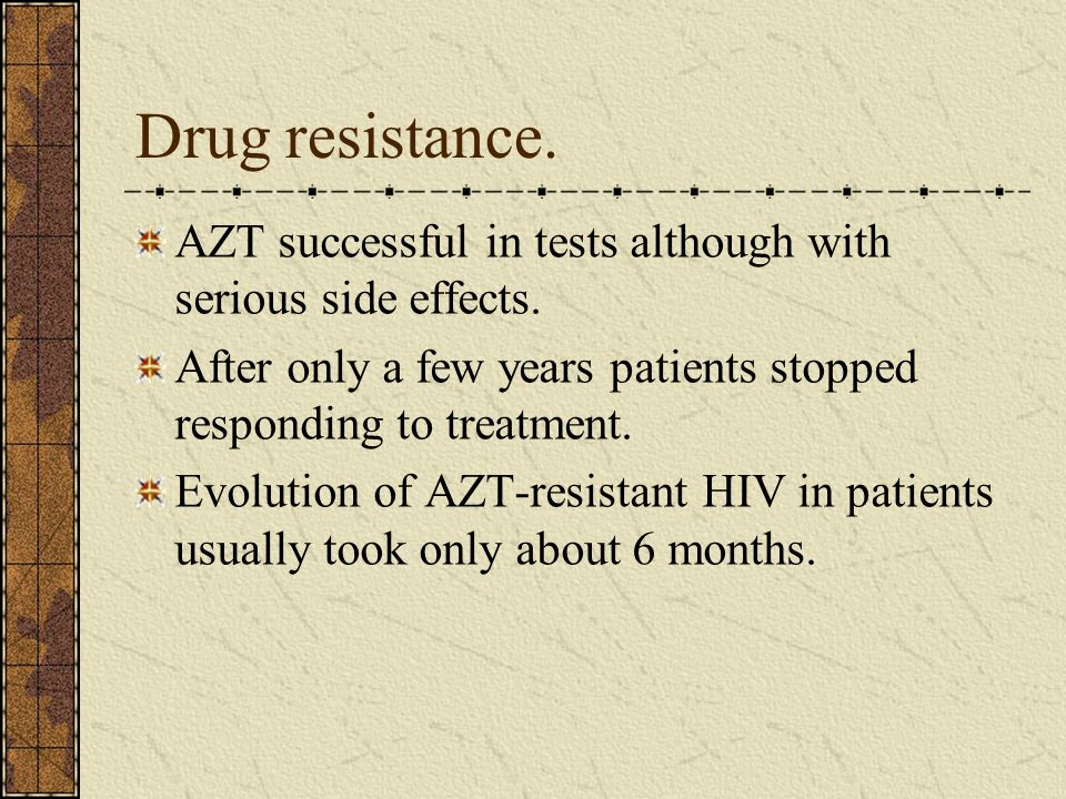 Drug resistance. AZT successful in tests although with serious side effects. After only a few years patients stopped responding to treatment. Evolutio