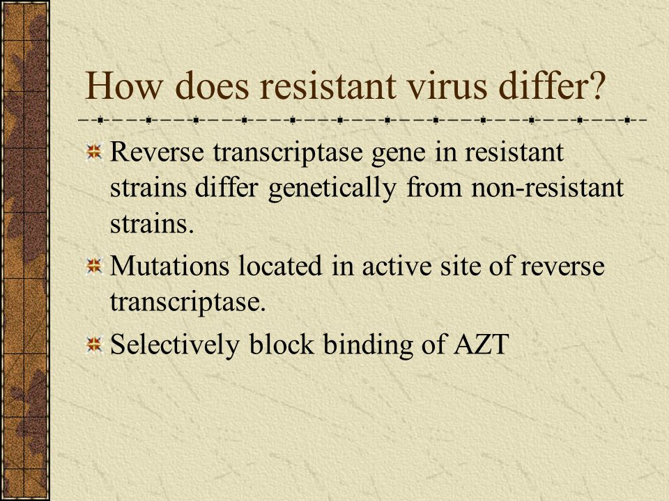 How does resistant virus differ? Reverse transcriptase gene in resistant strains differ genetically from non-resistant strains. Mutations located in a