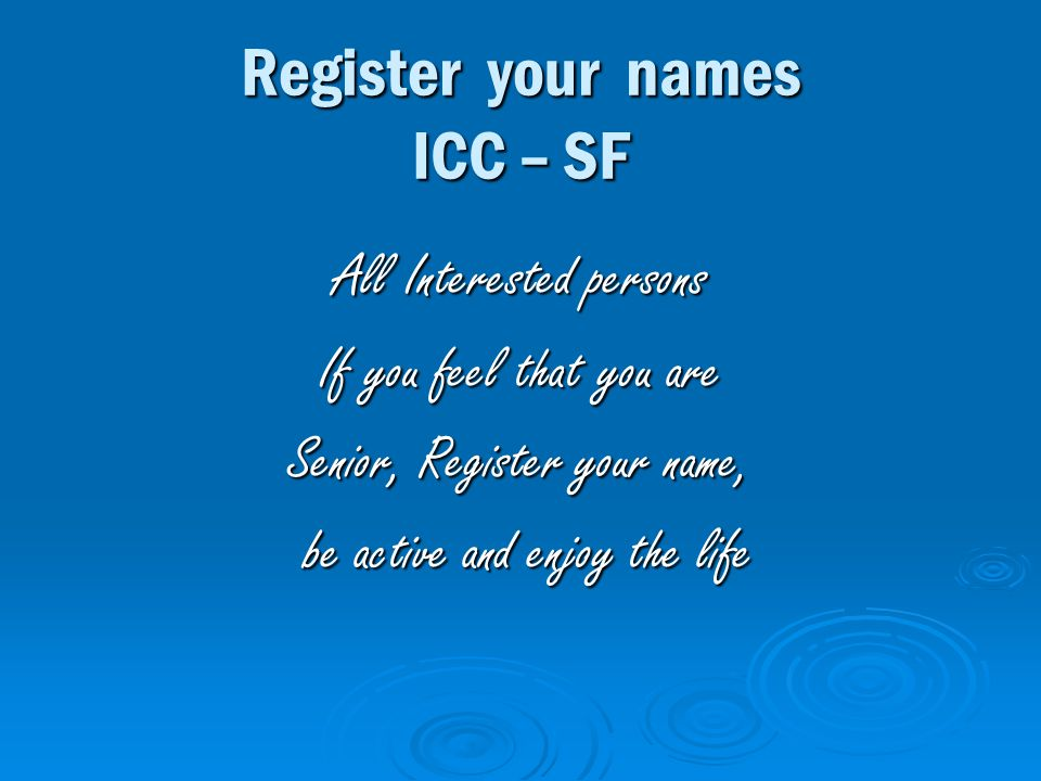 Register your names ICC – SF All Interested persons If you feel that you are Senior, Register your name, be active and enjoy the life be active and enjoy the life