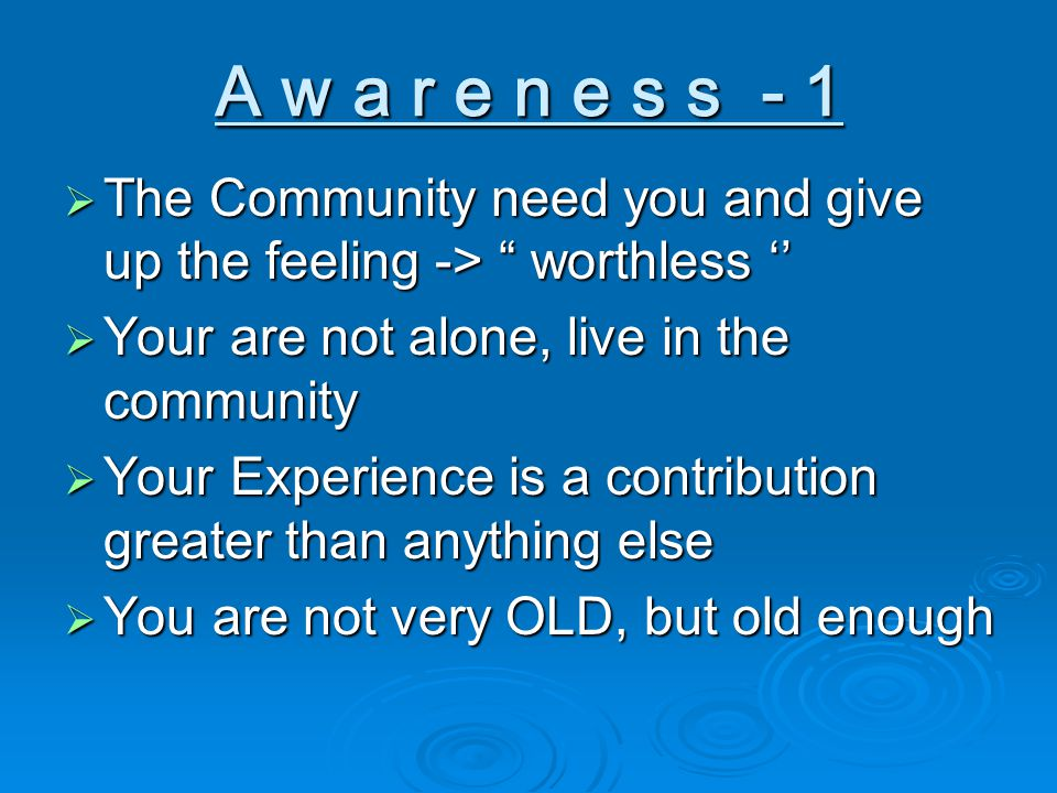A w a r e n e s s - 1  The Community need you and give up the feeling -> worthless ''  Your are not alone, live in the community  Your Experience is a contribution greater than anything else  You are not very OLD, but old enough