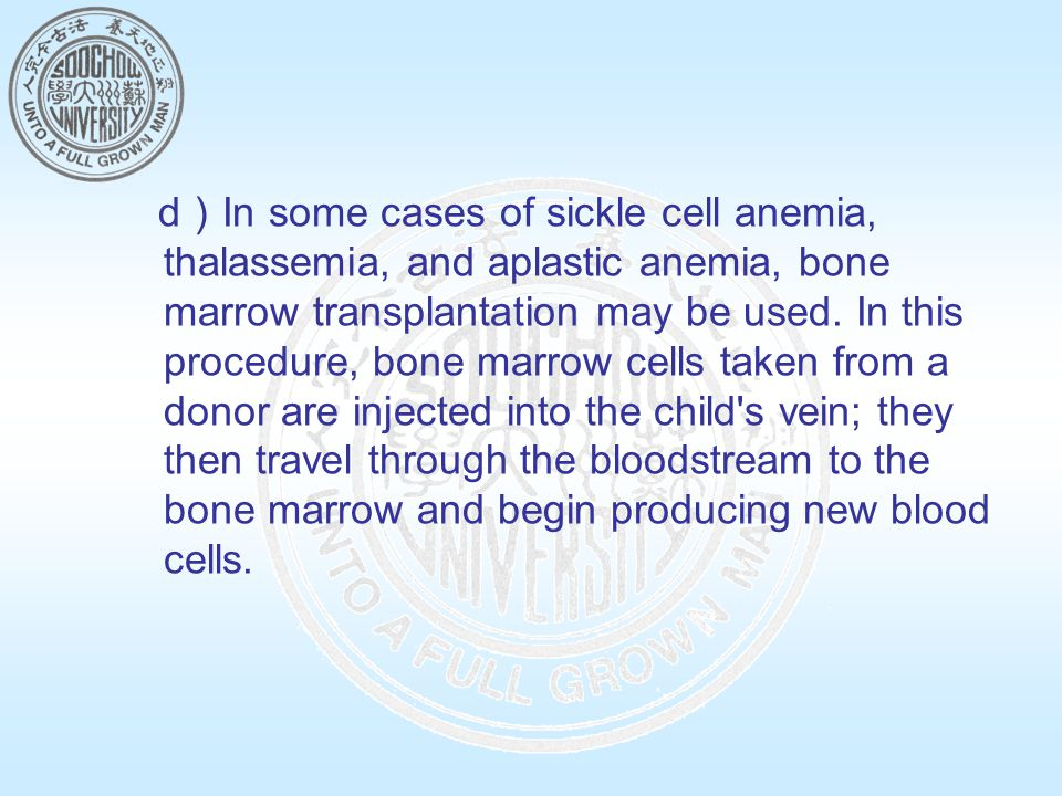 d ) In some cases of sickle cell anemia, thalassemia, and aplastic anemia, bone marrow transplantation may be used.