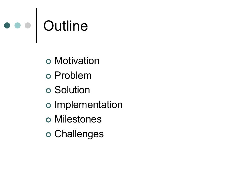 Outline Motivation Problem Solution Implementation Milestones Challenges