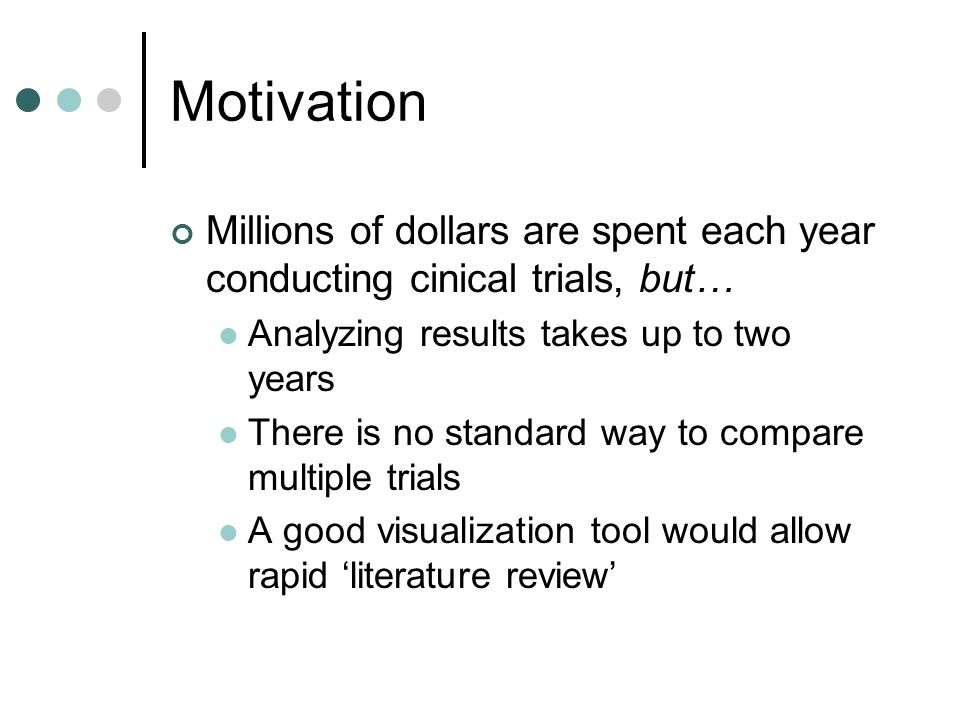 Motivation Millions of dollars are spent each year conducting cinical trials, but… Analyzing results takes up to two years There is no standard way to compare multiple trials A good visualization tool would allow rapid 'literature review'