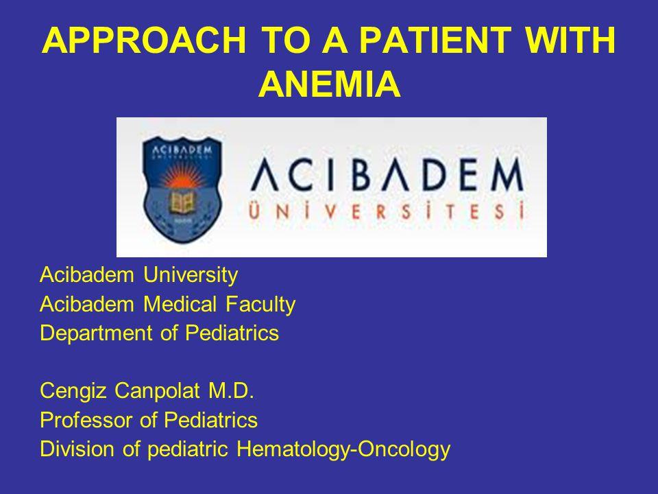 APPROACH TO A PATIENT WITH ANEMIA Acibadem University Acibadem Medical Faculty Department of Pediatrics Cengiz Canpolat M.D.