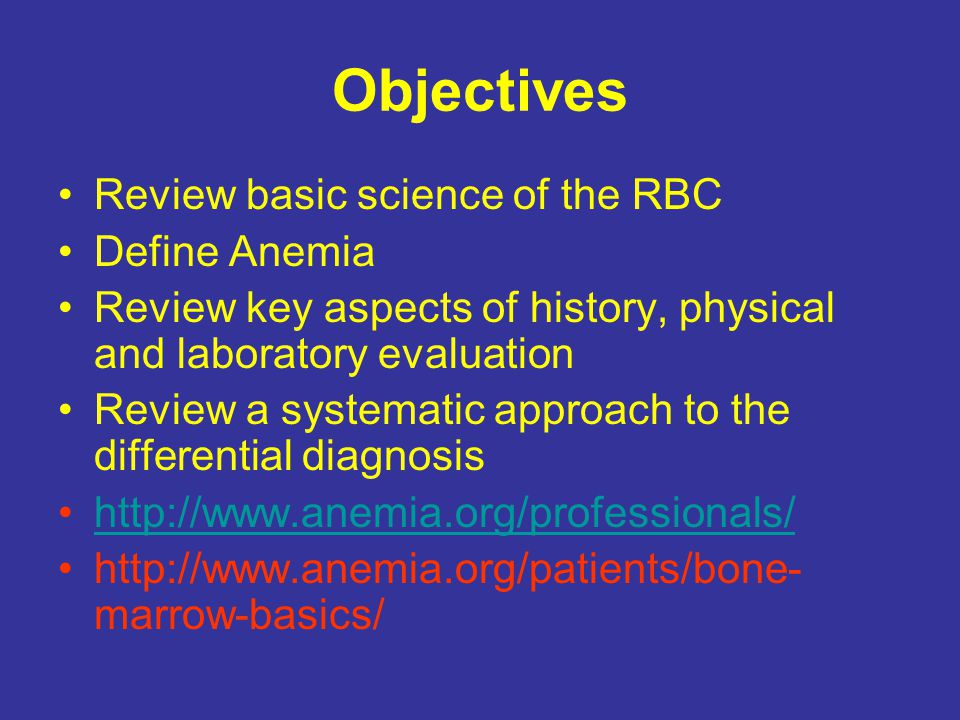 Objectives Review basic science of the RBC Define Anemia Review key aspects of history, physical and laboratory evaluation Review a systematic approach to the differential diagnosis http://www.anemia.org/professionals/ http://www.anemia.org/patients/bone- marrow-basics/