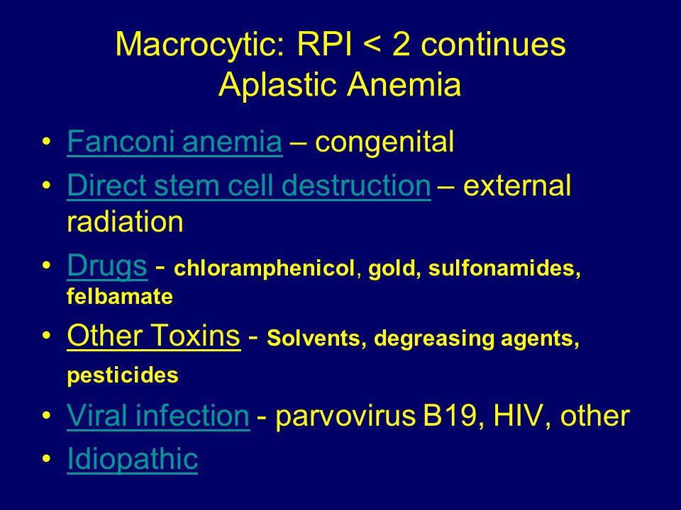 Macrocytic: RPI < 2 Non-megaloblastic Consider Liver, Renal, Endocrine (thyroid), alcohol, drugs Consider anemia of chronic disease Myelodysplastic Myeloproliferative - Leukemia, Lymphoma, Multiple Myeloma Get Bone Marrow Biopsy