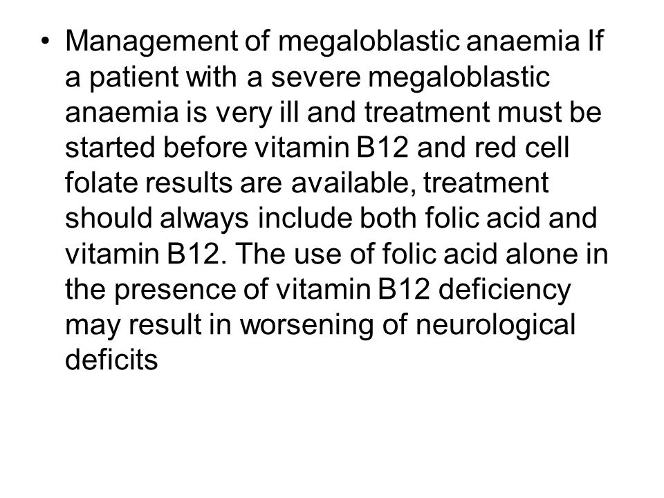 Management of megaloblastic anaemia If a patient with a severe megaloblastic anaemia is very ill and treatment must be started before vitamin B12 and red cell folate results are available, treatment should always include both folic acid and vitamin B12.