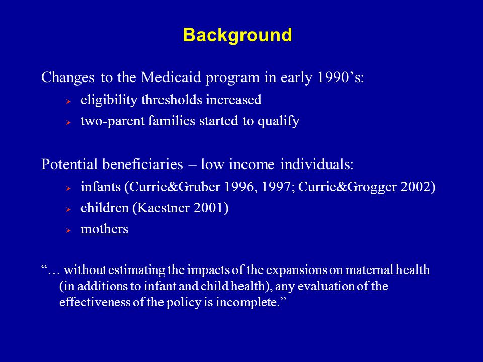 Conclusion strongly suggestive evidence that pregnant women were an additional beneficiary of the Medicaid eligibility expansions in particular, our results indicate that:  utilization of PNC increased  incidence of hypertension significantly decreased  incidence of anemia decreased (significant when compared to diabetes)  racial difference: benefits to white women stronger