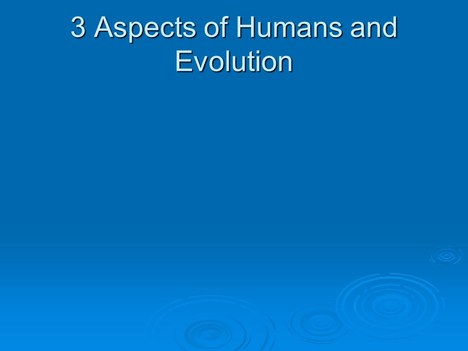 3 Aspects of Humans and Evolution