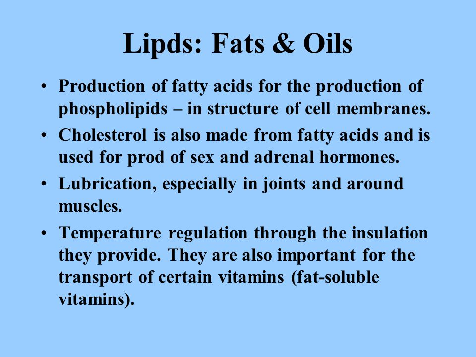 Lipds: Fats & Oils Production of fatty acids for the production of phospholipids – in structure of cell membranes. Cholesterol is also made from fatty