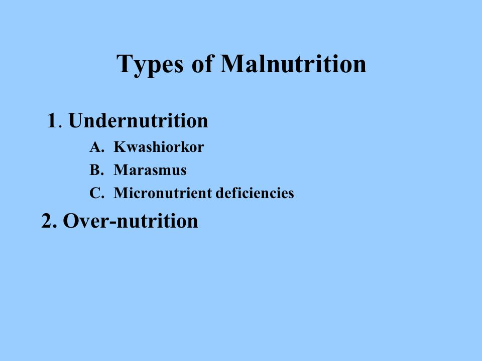 Types of Malnutrition 1. Undernutrition A.Kwashiorkor B.Marasmus C.Micronutrient deficiencies 2.