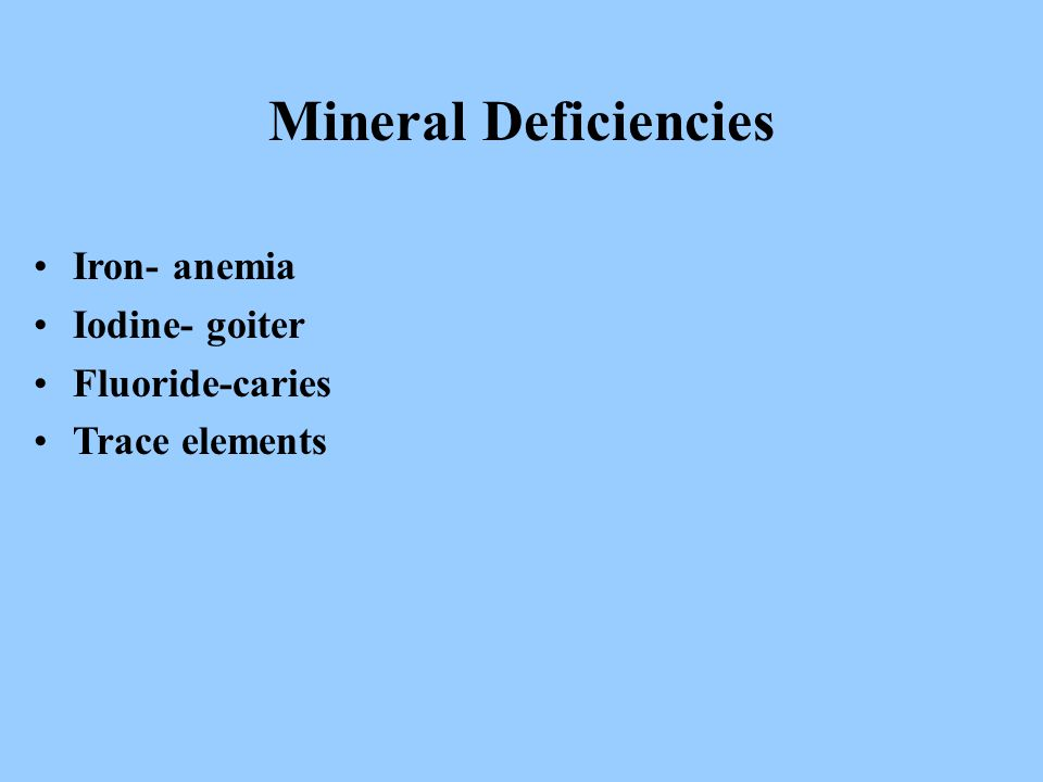 Mineral Deficiencies Iron- anemia Iodine- goiter Fluoride-caries Trace elements