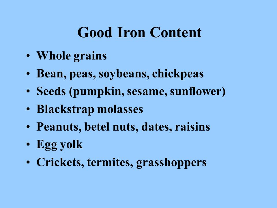 Good Iron Content Whole grains Bean, peas, soybeans, chickpeas Seeds (pumpkin, sesame, sunflower) Blackstrap molasses Peanuts, betel nuts, dates, raisins Egg yolk Crickets, termites, grasshoppers