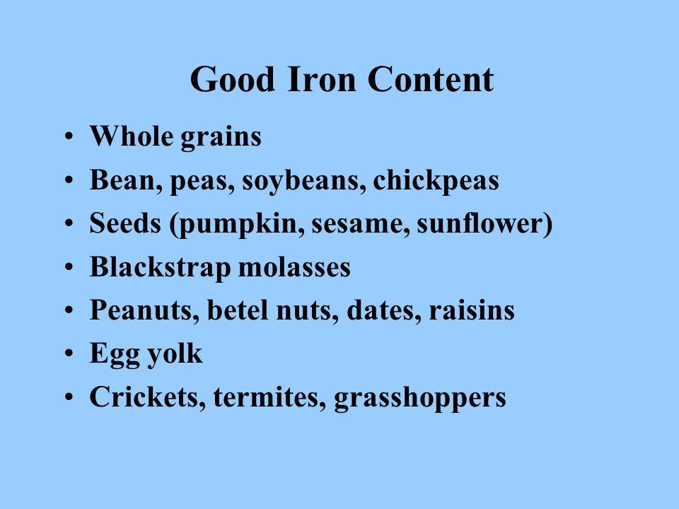 Good Iron Content Whole grains Bean, peas, soybeans, chickpeas Seeds (pumpkin, sesame, sunflower) Blackstrap molasses Peanuts, betel nuts, dates, rais