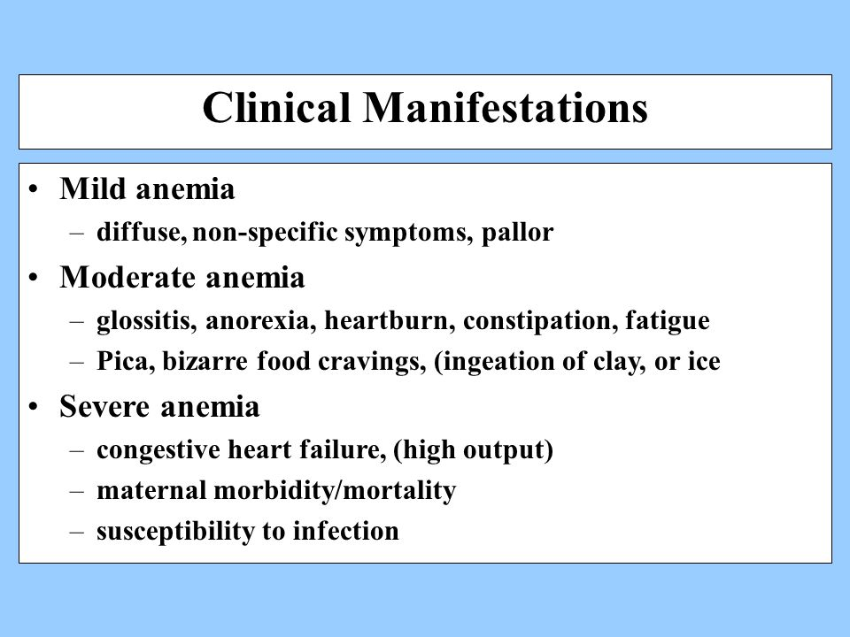 Clinical Manifestations Mild anemia –diffuse, non-specific symptoms, pallor Moderate anemia –glossitis, anorexia, heartburn, constipation, fatigue –Pica, bizarre food cravings, (ingeation of clay, or ice Severe anemia –congestive heart failure, (high output) –maternal morbidity/mortality –susceptibility to infection
