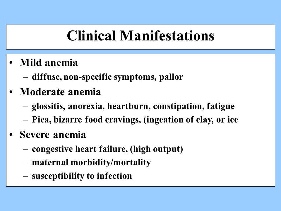 Clinical Manifestations Mild anemia –diffuse, non-specific symptoms, pallor Moderate anemia –glossitis, anorexia, heartburn, constipation, fatigue –Pi