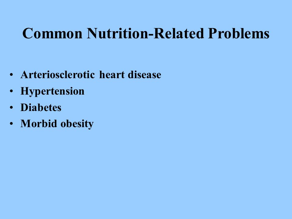 Common Nutrition-Related Problems Arteriosclerotic heart disease Hypertension Diabetes Morbid obesity