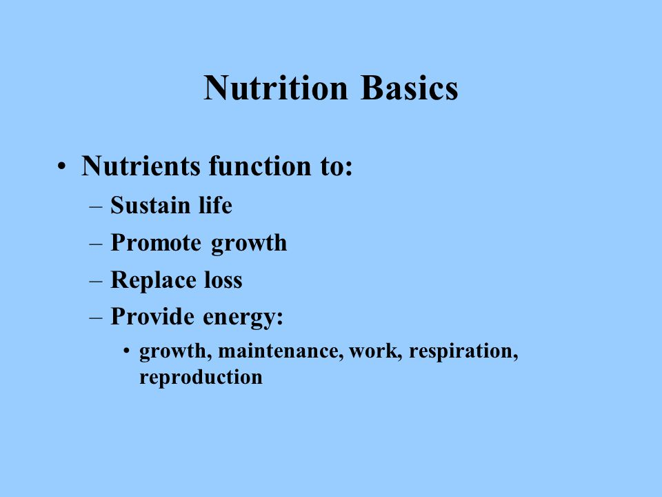 Nutrition Basics Nutrients function to: –Sustain life –Promote growth –Replace loss –Provide energy: growth, maintenance, work, respiration, reproduction