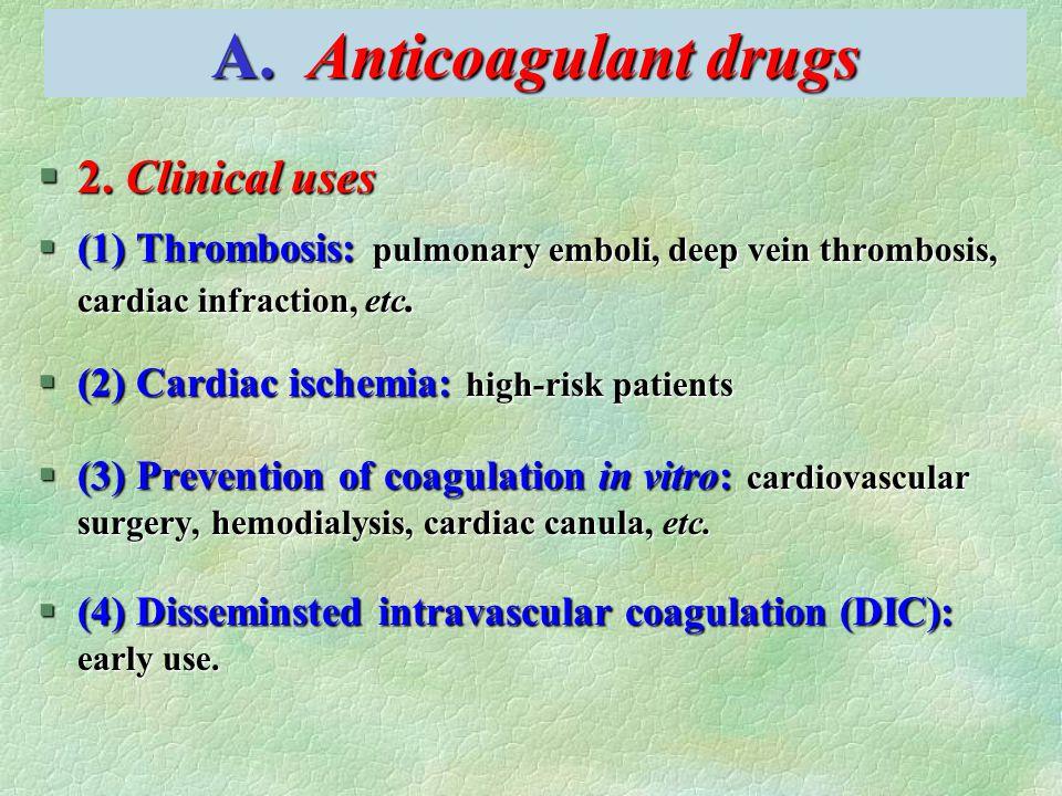 A. Anticoagulant drugs §2. Clinical uses §(1) Thrombosis: pulmonary emboli, deep vein thrombosis, cardiac infraction, etc. §(2) Cardiac ischemia: high