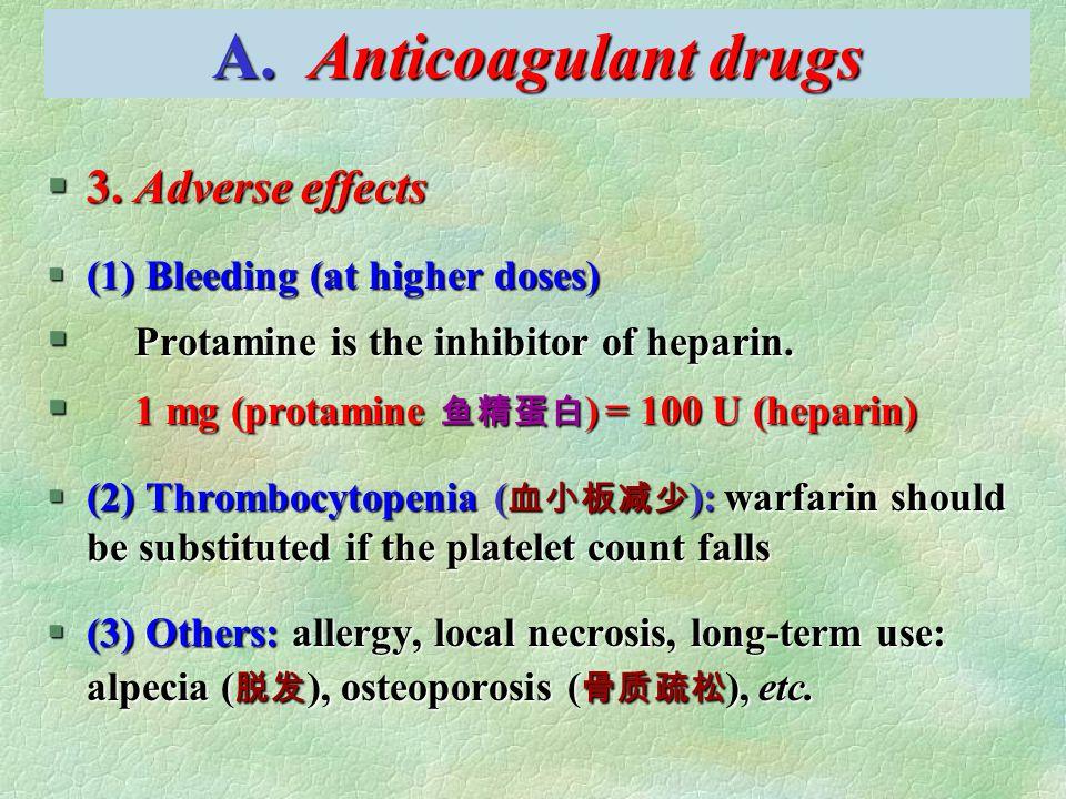 A. Anticoagulant drugs §3. Adverse effects §(1) Bleeding (at higher doses) § Protamine is the inhibitor of heparin. § 1 mg (protamine 鱼精蛋白 ) = 100 U (