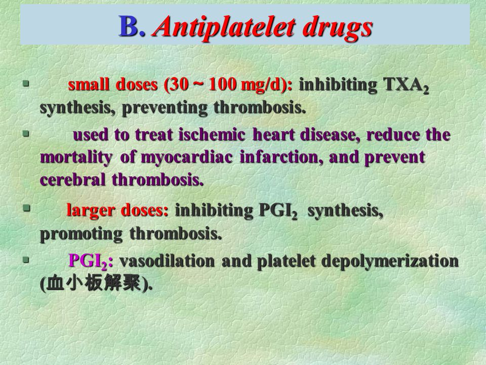 B. Antiplatelet drugs § small doses (30 ~ 100 mg/d): inhibiting TXA 2 synthesis, preventing thrombosis. § used to treat ischemic heart disease, reduce
