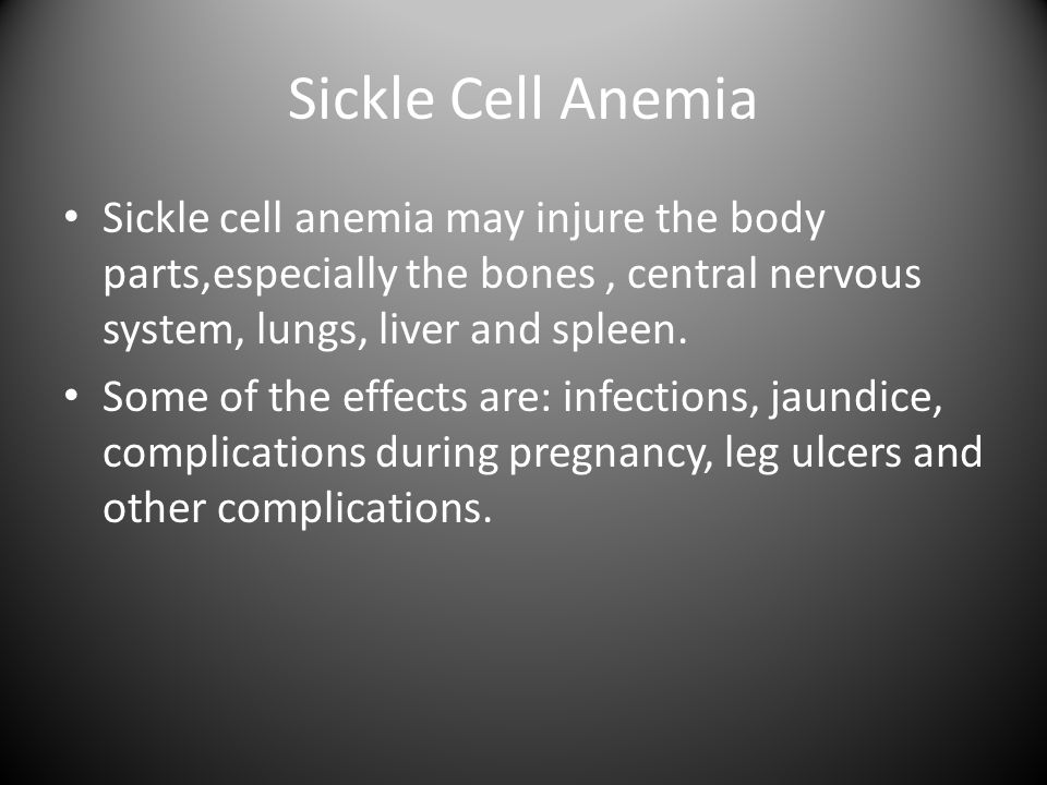 Sickle Cell Anemia Sickle cell anemia may injure the body parts,especially the bones, central nervous system, lungs, liver and spleen.