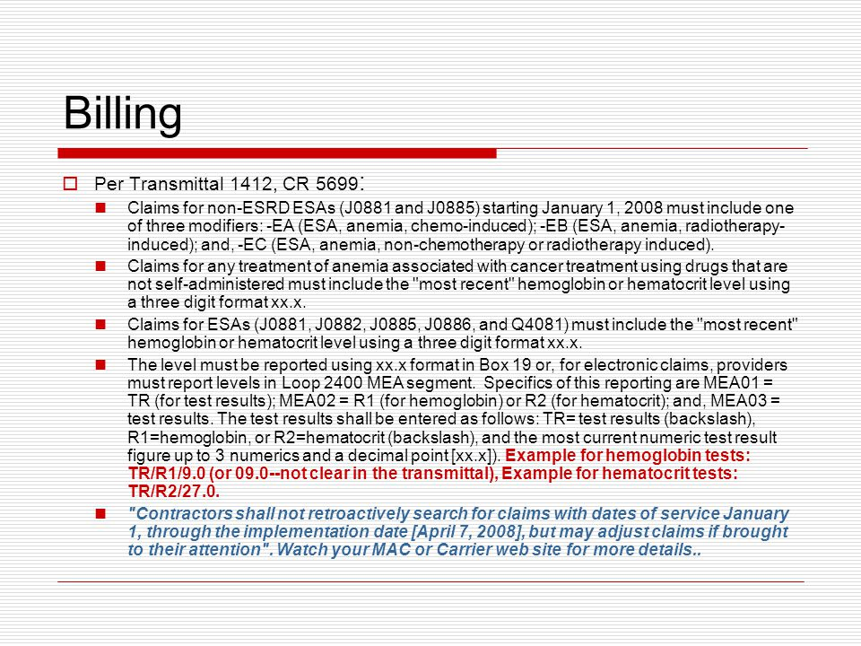 Billing  Per Transmittal 1412, CR 5699 : Claims for non-ESRD ESAs (J0881 and J0885) starting January 1, 2008 must include one of three modifiers: -EA (ESA, anemia, chemo-induced); -EB (ESA, anemia, radiotherapy- induced); and, -EC (ESA, anemia, non-chemotherapy or radiotherapy induced).