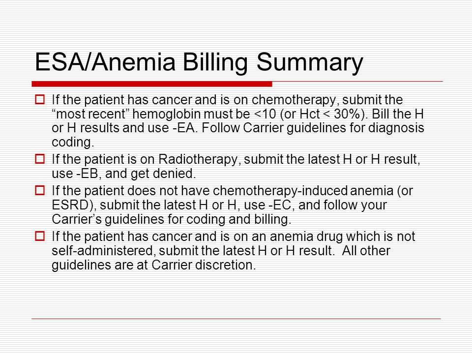 ESA/Anemia Billing Summary  If the patient has cancer and is on chemotherapy, submit the most recent hemoglobin must be <10 (or Hct < 30%).