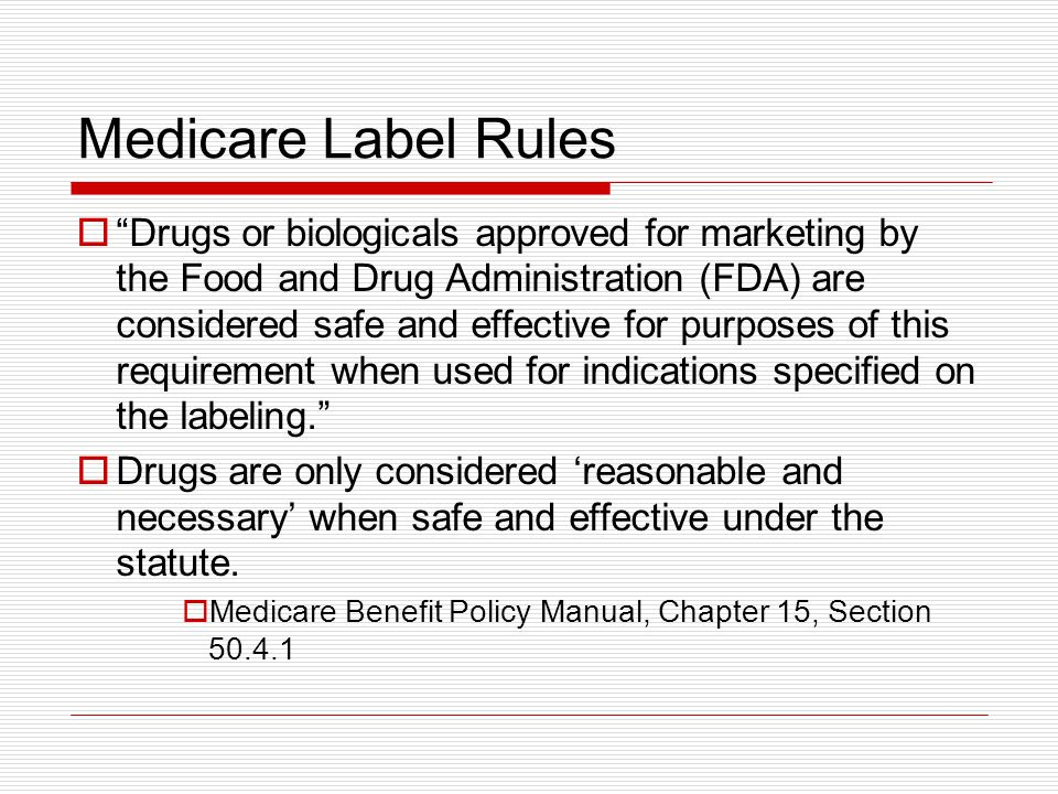 Medicare Label Rules  Drugs or biologicals approved for marketing by the Food and Drug Administration (FDA) are considered safe and effective for purposes of this requirement when used for indications specified on the labeling.  Drugs are only considered 'reasonable and necessary' when safe and effective under the statute.