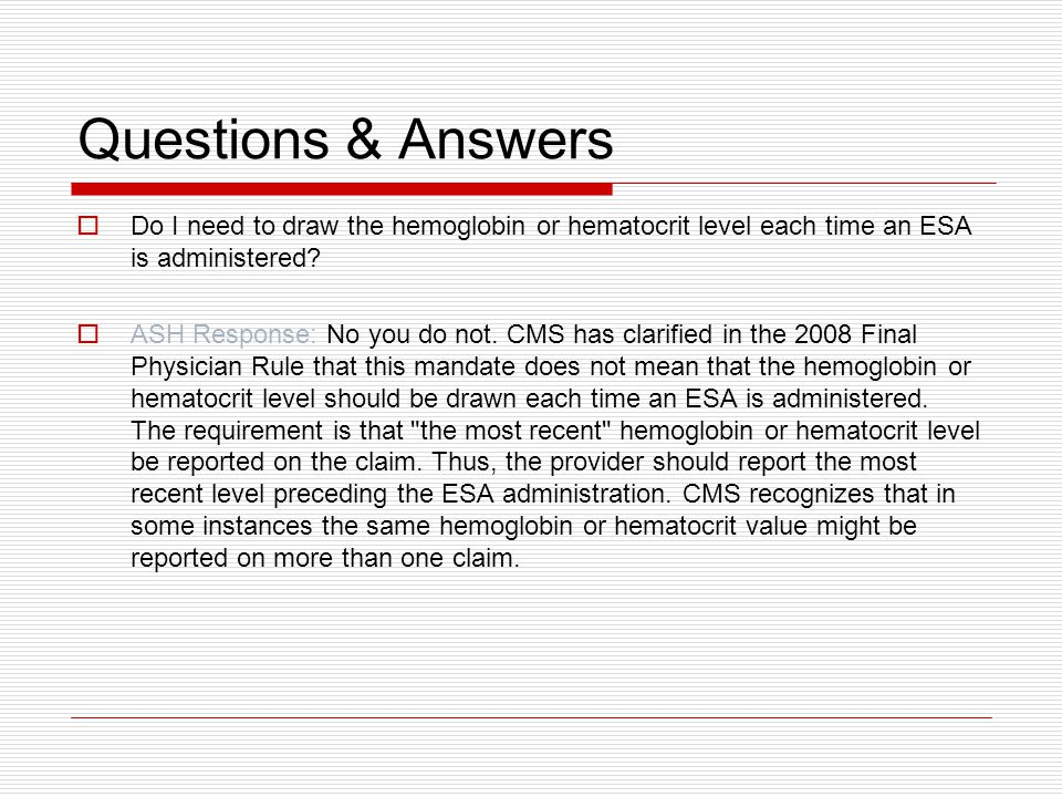 Questions & Answers  Do I need to draw the hemoglobin or hematocrit level each time an ESA is administered.
