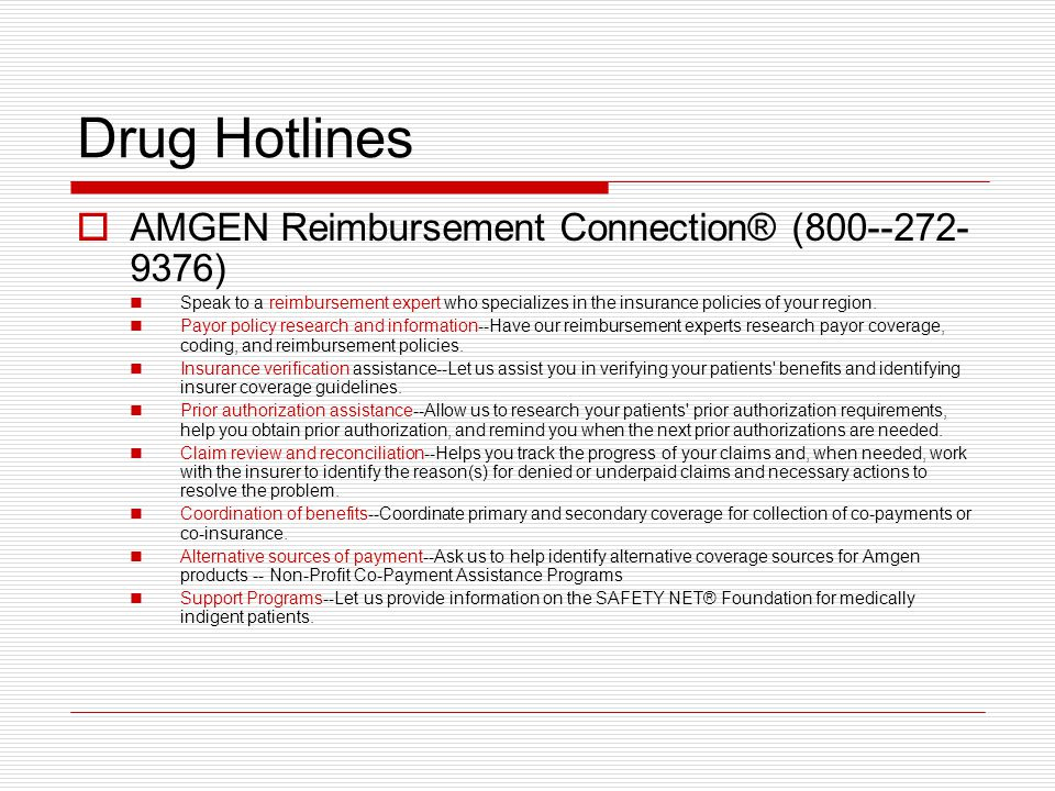 Drug Hotlines  AMGEN Reimbursement Connection® (800--272- 9376) Speak to a reimbursement expert who specializes in the insurance policies of your region.
